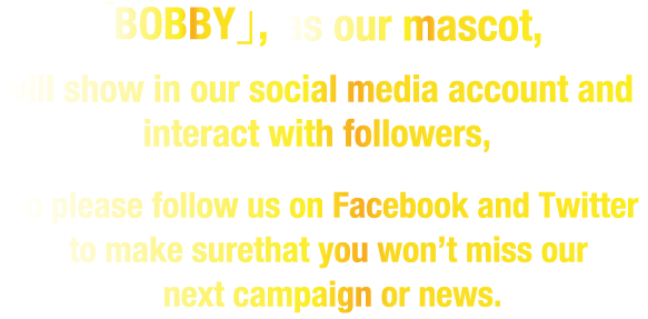 「BOBBY」,as our mascot, will show in our social media account and interact with followers,