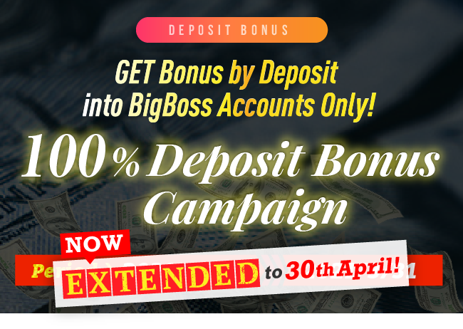 GET Bonus by Deposit into BigBoss Accounts Only! 100% Deposit Bonus Campaign Now Extended to 30th April!!